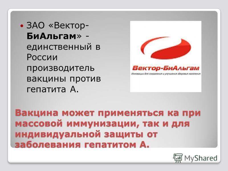 Вакцина может применяться ка при массовой иммунизации, так и для индивидуальной защиты от заболевания гепатитом А. ЗАО «Вектор- Би Альгам» - единственный в России производитель вакцины против гепатита А.