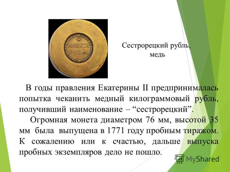 В годы правления Екатерины II предпринималась попытка чеканить медный килограммовый рубль, получивший наименование – сестрорецкий. Огромная монета диаметром 76 мм, высотой 35 мм была выпущена в 1771 году пробным тиражом. К сожалению или к счастью, да