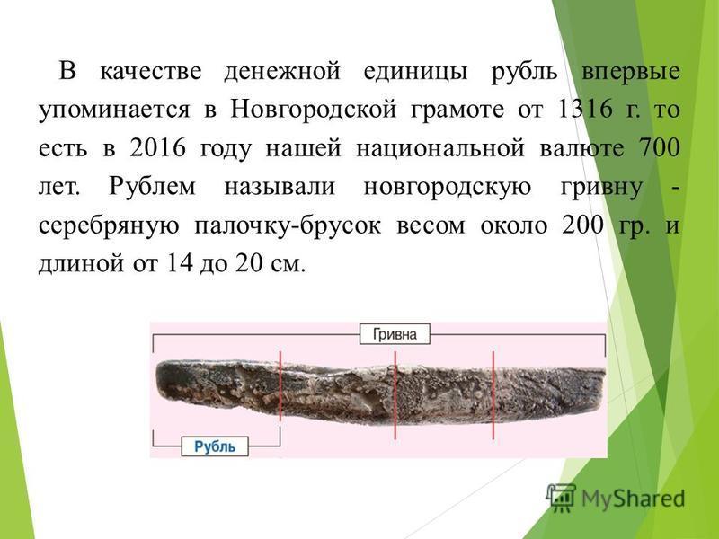 В качестве денежной единицы рубль впервые упоминается в Новгородской грамоте от 1316 г. то есть в 2016 году нашей национальной валюте 700 лет. Рублем называли новгородскую гривну - серебряную палочку-брусок весом около 200 гр. и длиной от 14 до 20 см