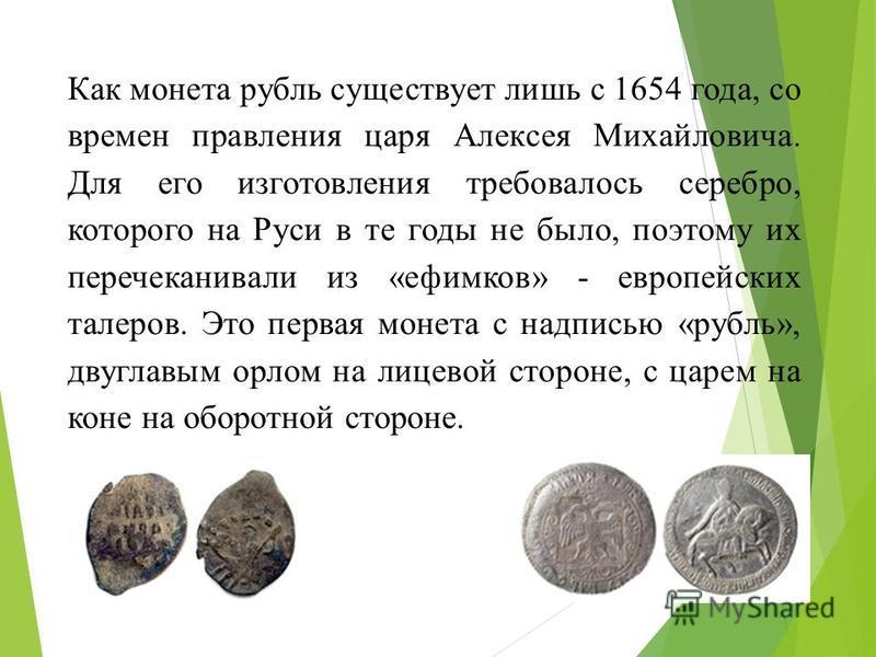 Как монета рубль существует лишь с 1654 года, со времен правления царя Алексея Михайловича. Для его изготовления требовалось серебро, которого на Руси в те годы не было, поэтому их перечеканивали из «ефимков» - европейских талеров. Это первая монета