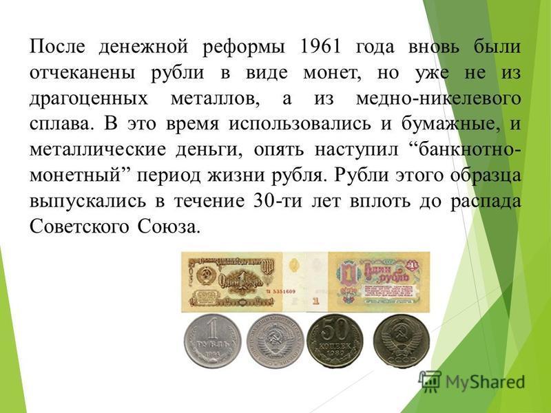 После денежной реформы 1961 года вновь были отчеканены рубли в виде монет, но уже не из драгоценных металлов, а из медно-никелевого сплава. В это время использовались и бумажные, и металлические деньги, опять наступил банкнотно- монетный период жизни