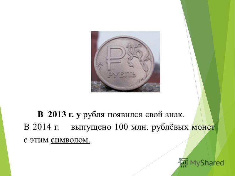 В 2013 г. у рубля появился свой знак. В 2014 г. выпущено 100 млн. рублёвых монет с этим символом.
