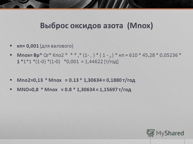 Выброс оксидов азота (Мnox) кп= 0,001 (для валового) Мnox= Вр* Qr* Kno2 * * * t * (1- r ) * ( 1 - d ) * кп = 610 * 45,28 * 0,05236 * 1 *1*1 *(1-0) *(1-0) *0,001 = 1,44622 [т/год] Мno2=0,13 * Мnox = 0.13 * 1,30634 = 0,1880 т/год МNO=0,8 * Мnox = 0.8 *