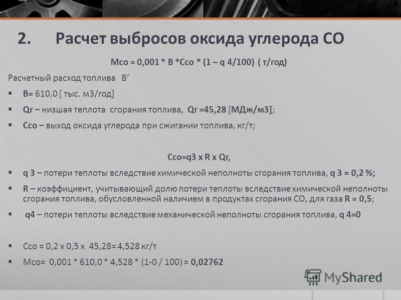 2. Расчет выбросов оксида углерода СО Мсо = 0,001 * В *Ссо * (1 – q 4/100) ( т/год) Расчетный расход топлива В В= 610,0 [ тыс. м 3/год] Qr – низшая теплота сгорания топлива, Qr =45,28 [МДж/м 3]; Ссо – выход оксида углерода при сжигании топлива, кг/т;
