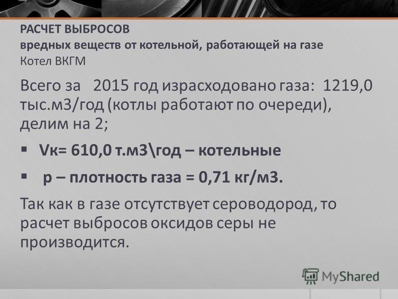 РАСЧЕТ ВЫБРОСОВ вредных веществ от котельной, работающей на газе Котел ВКГМ Всего за 2015 год израсходовано газа: 1219,0 тыс.м 3/год (котлы работают по очереди), делим на 2; Vк= 610,0 т.м 3\год – котельные р – плотность газа = 0,71 кг/м 3. Так как в