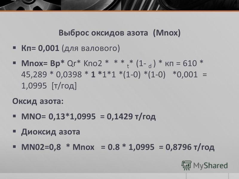 Выброс оксидов азота (Мnox) Кп= 0,001 (для валового) Мnox= Вр* Qr* Kno2 * * * t * (1- d ) * кп = 610 * 45,289 * 0,0398 * 1 *1*1 *(1-0) *(1-0) *0,001 = 1,0995 [т/год] Оксид азота: МNO= 0,13*1,0995 = 0,1429 т/год Диоксид азота МN02=0,8 * Мnox = 0.8 * 1