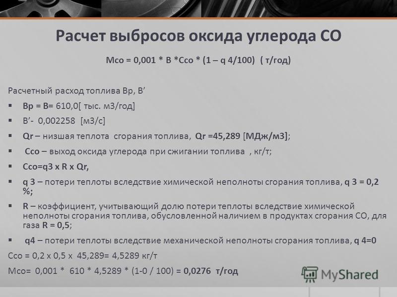 Расчет выбросов оксида углерода СО Мсо = 0,001 * В *Ссо * (1 – q 4/100) ( т/год) Расчетный расход топлива Вр, В Вр = В= 610,0[ тыс. м 3/год] В- 0,002258 [м 3/с] Qr – низшая теплота сгорания топлива, Qr =45,289 [МДж/м 3]; Ссо – выход оксида углерода п
