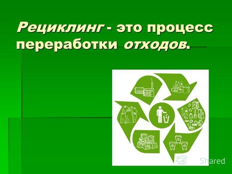 Рециклинг - это процесс переработки отходов.