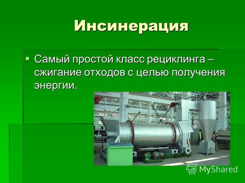 Инсинерация Инсинерация Самый простой класс рециклинга – сжигание отходов с целью получения энергии. Самый простой класс рециклинга – сжигание отходов с целью получения энергии.
