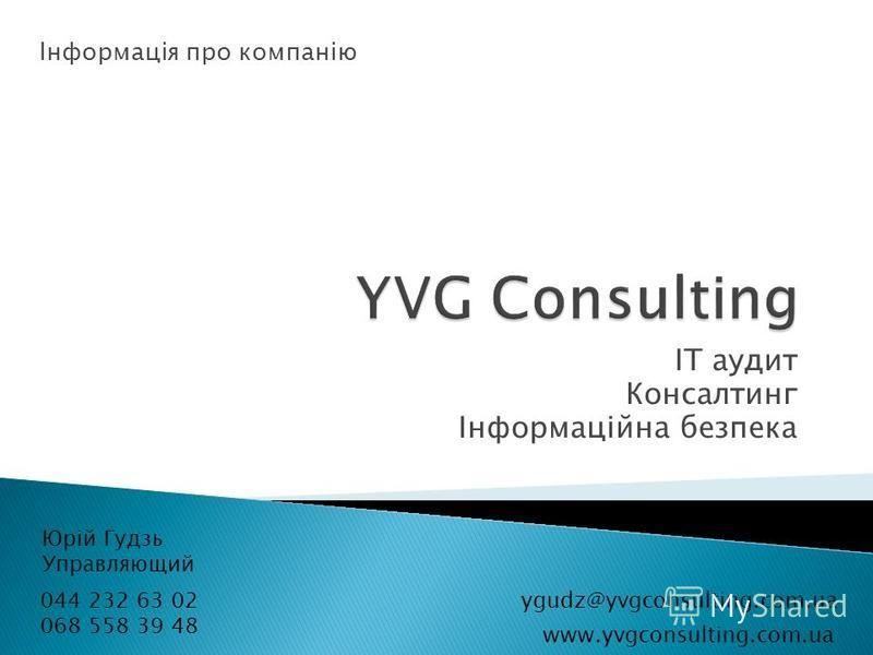 ІТ аудит Консалтинг Інформаційна безпека 044 232 63 02 068 558 39 48 Юрій Гудзь Управляющий Інформація про компанію ygudz@yvgconsulting.com.ua www.yvgconsulting.com.ua