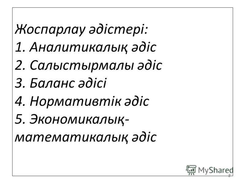 Жоспарлау әдістері: 1. Аналитикалық әдіс 2. Салыстырмалы әдіс 3. Баланс әдісі 4. Нормативтік әдіс 5. Экономикалық- математикалық әдіс 8