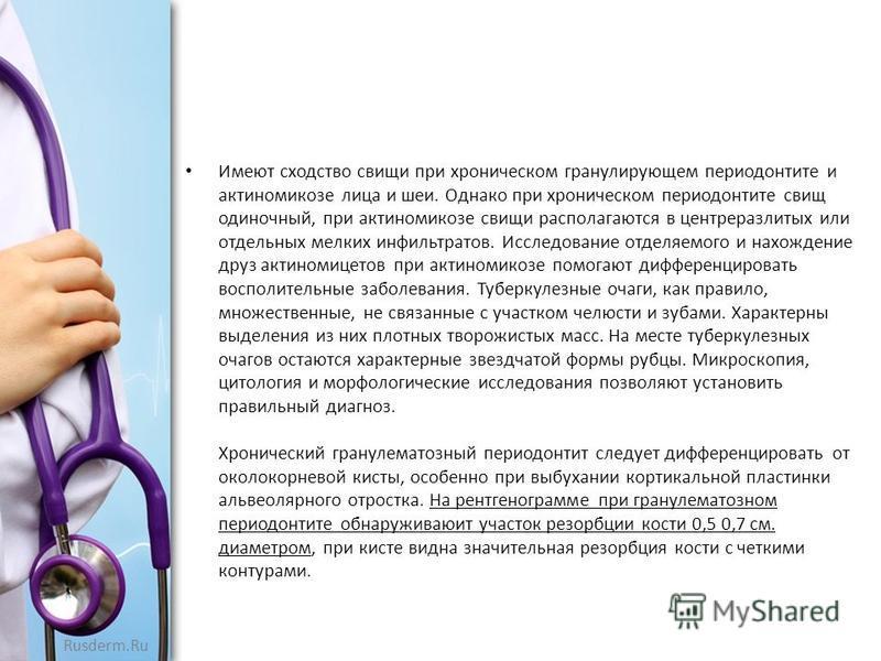 Rusderm.Ru Имеют сходство свищи при хроническом гранулирующем периодонтите и актиномикозе лица и шеи. Однако при хроническом периодонтите свищ одиночный, при актиномикозе свищи располагаются в центреразлитых или отдельных мелких инфильтратов. Исследо
