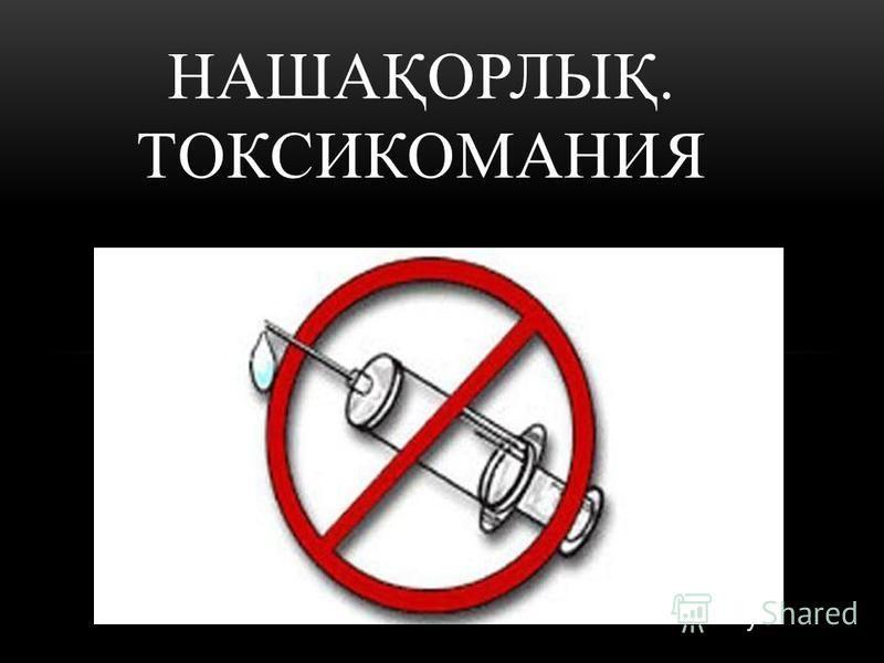НАШАҚОРЛЫҚ. ТОКСИКОМАНИЯ