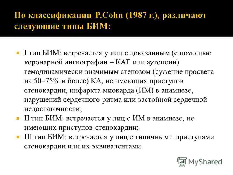 I тип БИМ: встречается у лиц с доказанным (с помощью коронарной ангиографии – КАГ или аутопсии) гемодинамический значимым стенозом (сужение просвета на 50–75% и более) КА, не имеющих приступов стенокардии, инфаркта миокарда (ИМ) в анамнезе, нарушений