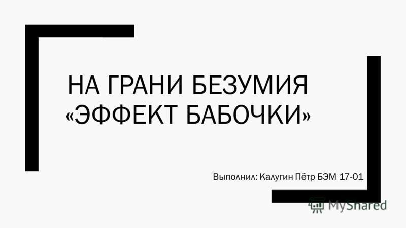 НА ГРАНИ БЕЗУМИЯ «ЭФФЕКТ БАБОЧКИ» Выполнил: Калугин Пётр БЭМ 17-01
