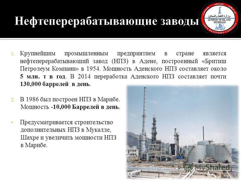 1. Крупнейшим промышленным предприятием в стране является нефтеперерабатывающий завод (НПЗ) в Адене, построенный «Бритиш Петролеум Компани» в 1954. Мощность Аденского НПЗ составляет около 5 млн. т в год. В 2014 переработка Аденского НПЗ составляет по