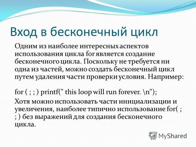 Вход в бесконечный цикл Одним из наиболее интересных аспектов использования цикла for является создание бесконечного цикла. Поскольку не требуется ни одна из частей, можно создать бесконечный цикл путем удаления части проверки условия. Например: for