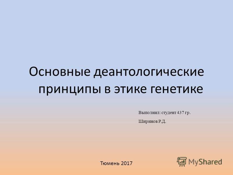 Основные деантологические принципы в этике генетике Выполнил: студент 437 гр. Ширинов Р.Д. Тюмень 2017