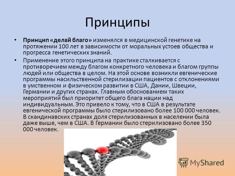 Принципы Принцип «делай благо» изменялся в медицинской генетике на протяжении 100 лет в зависимости от моральных устоев общества и прогресса генетических знаний. Применение этого принципа на практике сталкивается с противоречием между благом конкретн