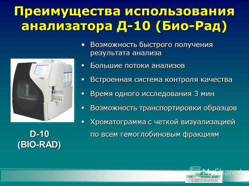 Преимущества использования анализатора Д-10 (Био-Рад) D-10 (BIO-RAD) Возможность быстрого получения результата анализа Возможность быстрого получения результата анализа Большие потоки анализов Большие потоки анализов Встроенная система контроля качес