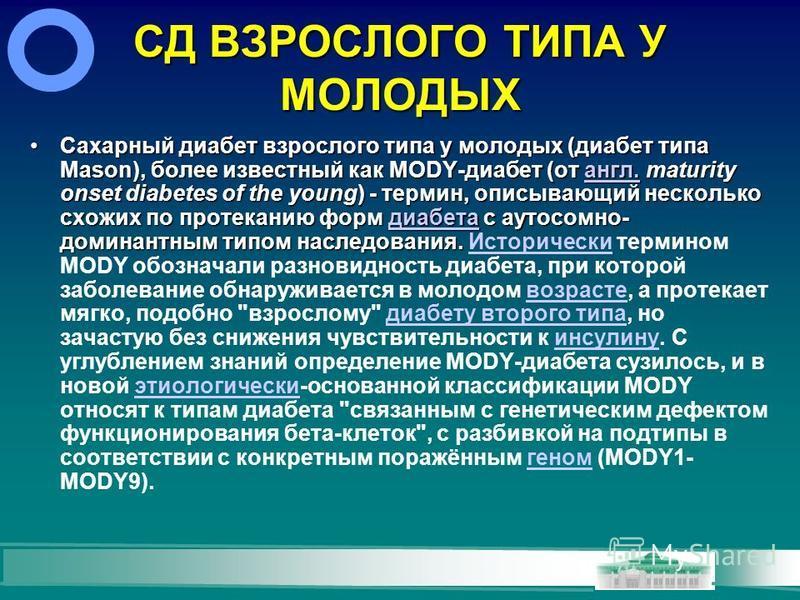 СД ВЗРОСЛОГО ТИПА У МОЛОДЫХ Сахарный диабет взрослого типа у молодых (диабет типа Mason), более известный как MODY-диабет (от англ. maturity onset diabetes of the young) - термин, описывающий несколько схожих по протеканию форм диабета с аутосомно- д