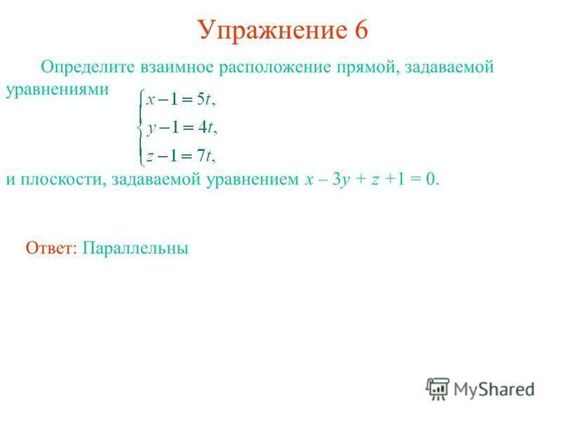Упражнение 6 Определите взаимное расположение прямой, задаваемой уравнениями и плоскости, задаваемой уравнением x – 3y + z +1 = 0. Ответ: Параллельны