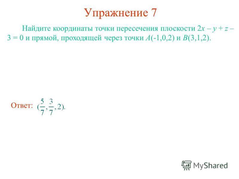 Упражнение 7 Найдите координаты точки пересечения плоскости 2x – y + z – 3 = 0 и прямой, проходящей через точки A(-1,0,2) и B(3,1,2). Ответ: