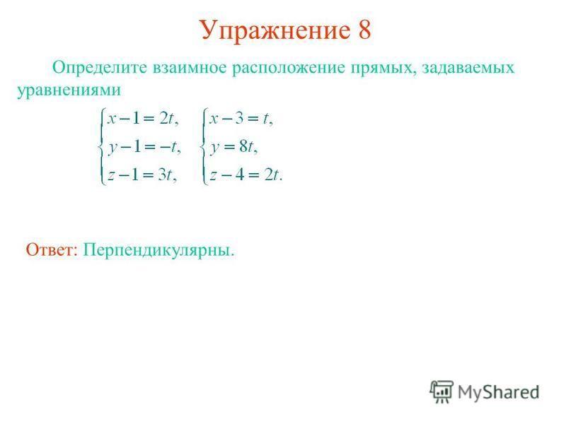 Упражнение 8 Определите взаимное расположение прямых, задаваемых уравнениями Ответ: Перпендикулярны.