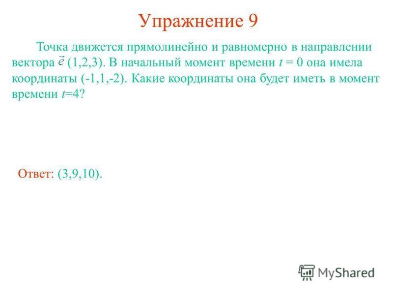 Упражнение 9 Точка движется прямолинейно и равномерно в направлении вектора (1,2,3). В начальный момент времени t = 0 она имела координаты (-1,1,-2). Какие координаты она будет иметь в момент времени t=4? Ответ: (3,9,10).