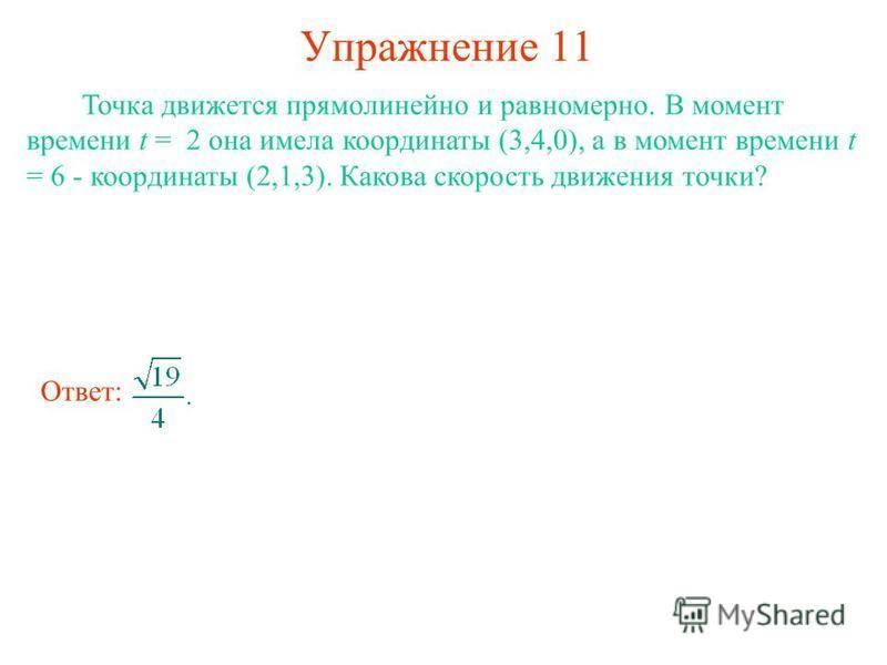 Упражнение 11 Точка движется прямолинейно и равномерно. В момент времени t = 2 она имела координаты (3,4,0), а в момент времени t = 6 - координаты (2,1,3). Какова скорость движения точки? Ответ: