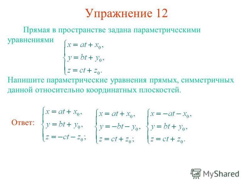 Упражнение 12 Прямая в пространстве задана параметрическими уравнениями Напишите параметрические уравнения прямых, симметричных данной относительно координатных плоскостей. Ответ: