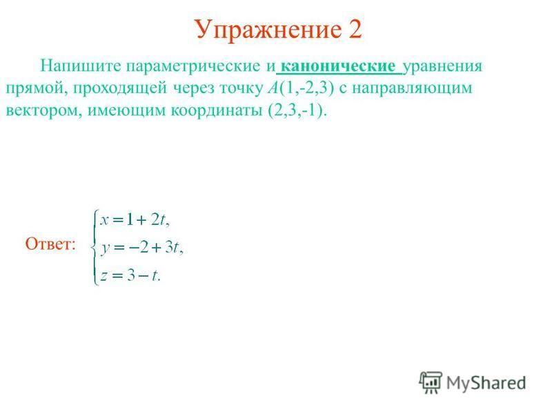 Упражнение 2 Напишите параметрические и канонические уравнения прямой, проходящей через точку А(1,-2,3) с направляющим вектором, имеющим координаты (2,3,-1). Ответ: