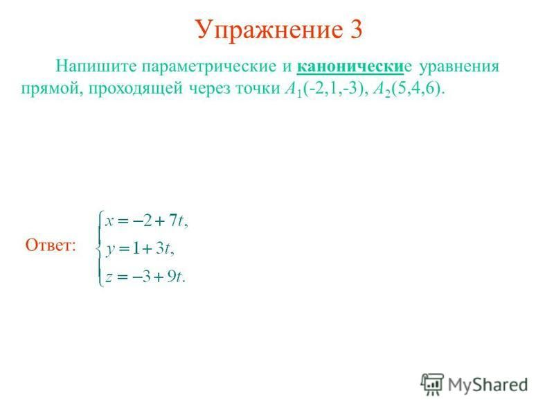 Упражнение 3 Напишите параметрические и канонические уравнения прямой, проходящей через точки А 1 (-2,1,-3), А 2 (5,4,6). Ответ: