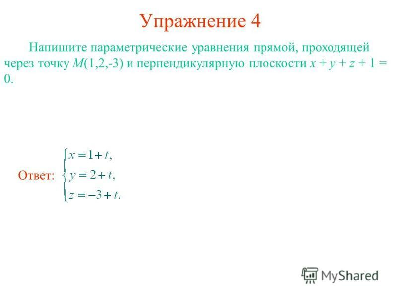 Упражнение 4 Напишите параметрические уравнения прямой, проходящей через точку M(1,2,-3) и перпендикулярную плоскости x + y + z + 1 = 0. Ответ: