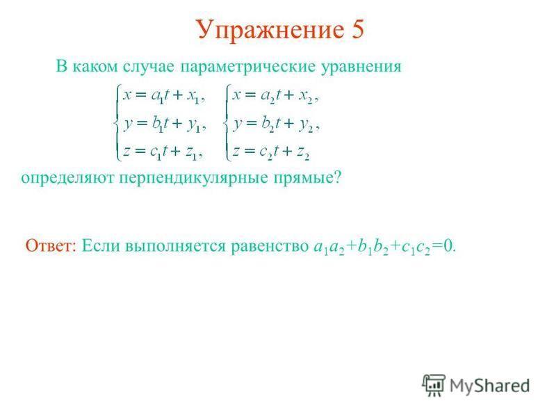 Упражнение 5 В каком случае параметрические уравнения определяют перпендикулярные прямые? Ответ: Если выполняется равенство a 1 a 2 +b 1 b 2 +c 1 c 2 =0.