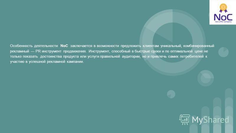 Особенность деятельности NoC заключается в возможности предложить клиентам уникальный, комбинированный рекламный PR инструмент продвижения. Инструмент, способный в быстрые сроки и по оптимальной цене не только показать достоинства продукта или услуги