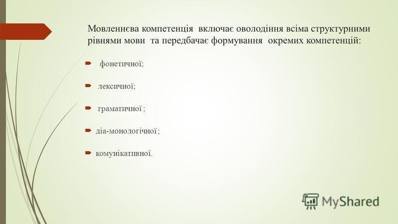Мовленнєва компетенція включає оволодіння всіма структурними рівнями мови та передбачає формування окремих компетенцій: фонетичної; лексичної; граматичної ; діа-монологічної ; комунікативної.