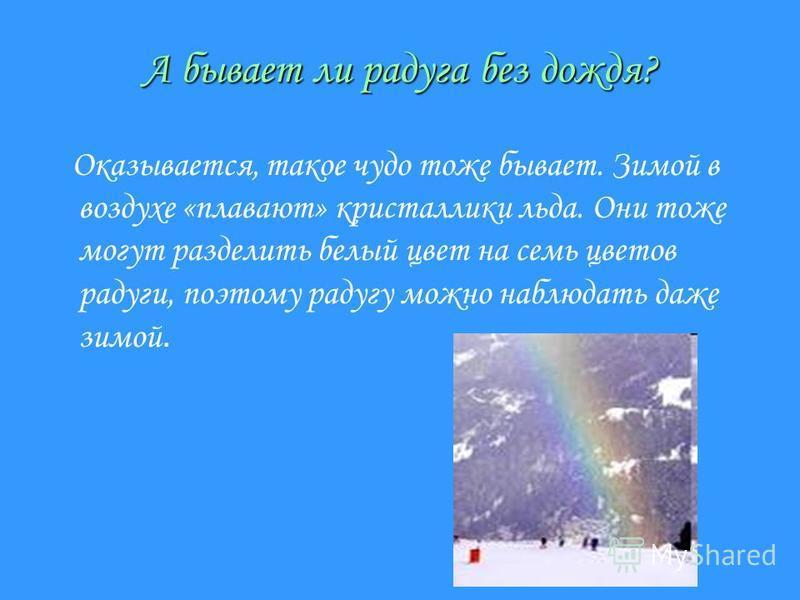А бывает ли радуга без дождя? Оказывается, такое чудо тоже бывает. Зимой в воздухе «плавают» кристаллики льда. Они тоже могут разделить белый цвет на семь цветов радуги, поэтому радугу можно наблюдать даже зимой.