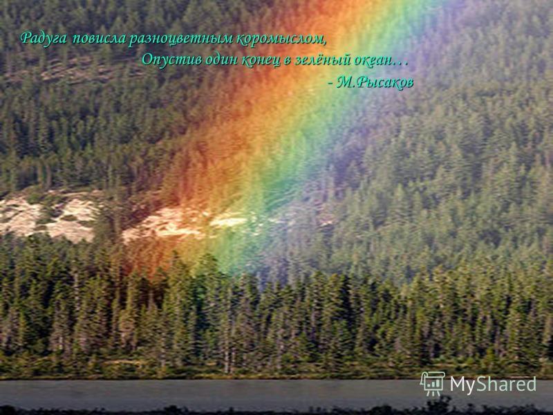 Радуга повисла разноцветным коромыслом, Опустив один конец в зелёный океан… - М.Рысаков