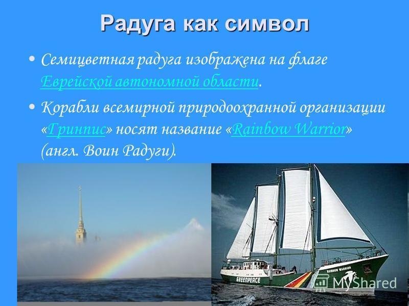 Радуга как символ Семицветная радуга изображена на флаге Еврейской автономной области. Еврейской автономной области Корабли всемирной природоохранной организации «Гринпис» носят название «Rainbow Warrior» (англ. Воин Радуги).ГринписRainbow Warrior