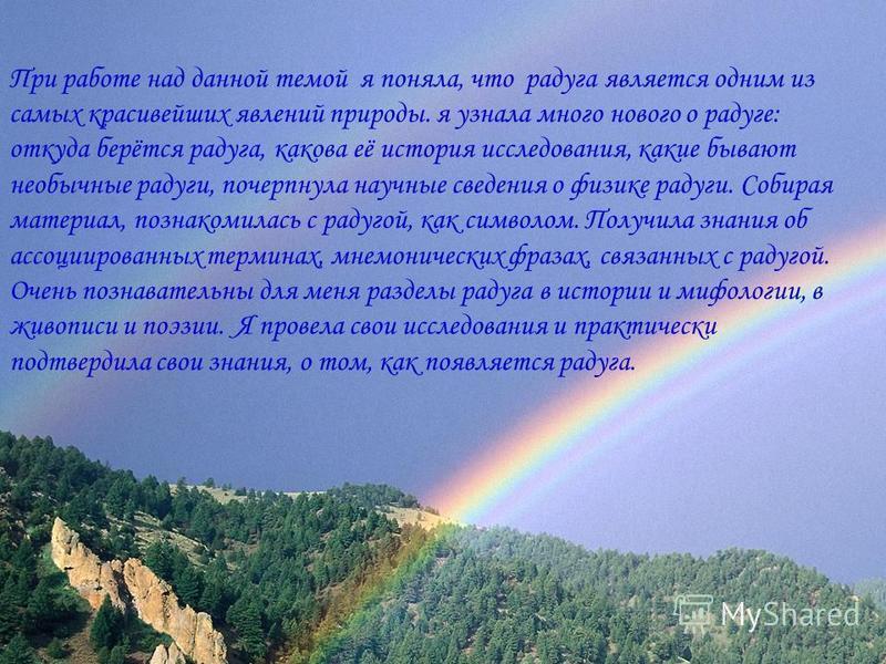 Вывод При работе над данной темой я поняла, что радуга является одним из самых красивейших явлений природы. я узнала много нового о радуге: откуда берётся радуга, какова её история исследования, какие бывают необычные радуги, почерпнула научные сведе