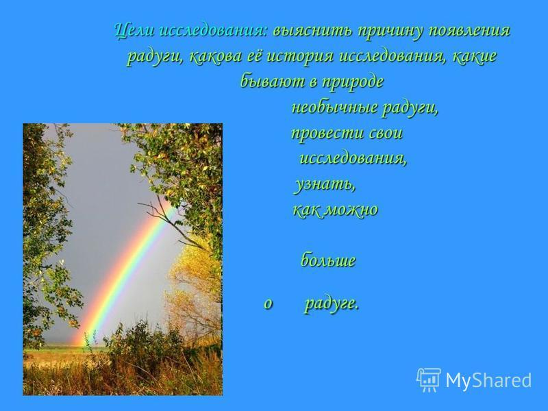 Цели исследования: выяснить причину появления радуги, какова её история исследования, какие бывают в природе необычные радуги, провести свои исследования, узнать, как можно больше о радуге.