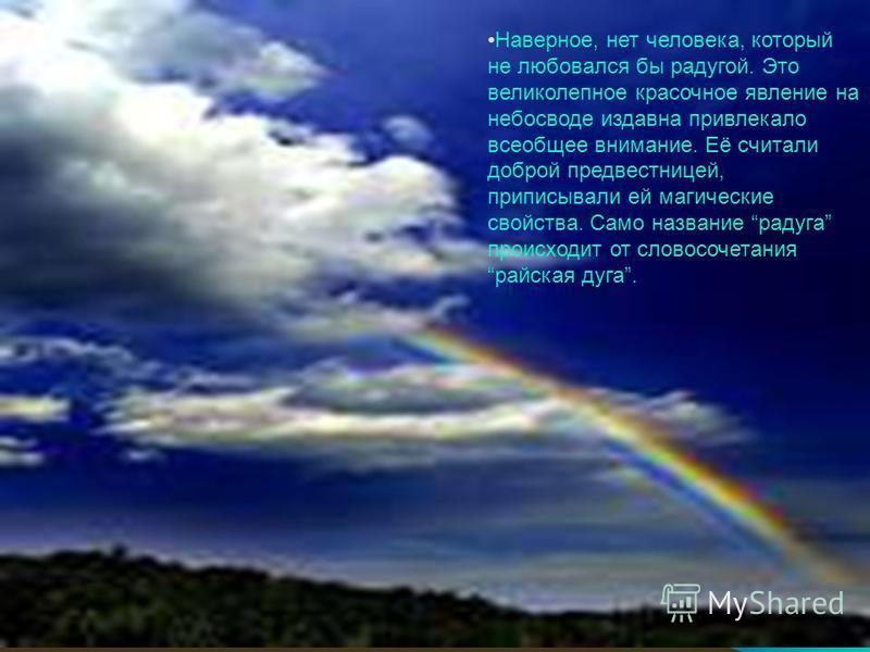 Наверное, нет человека, который не любовался бы радугой. Это великолепное красочное явление на небосводе издавна привлекало всеобщее внимание. Её считали доброй предвестницей, приписывали ей магические свойства. Само название радуга происходит от сло