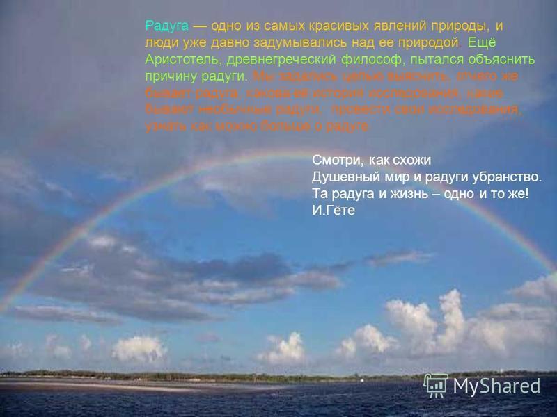 . Радуга одно из самых красивых явлений природы, и люди уже давно задумывались над ее природой. Ещё Аристотель, древнегреческий философ, пытался объяснить причину радуги. Мы задались целью выяснить, отчего же бывает радуга, какова её история исследов