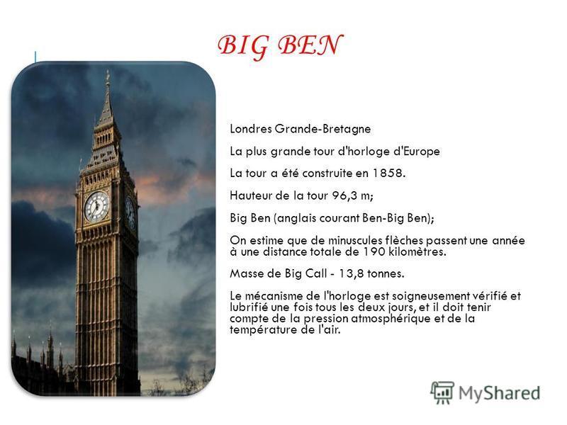 BIG BEN Londres Grande-Bretagne La plus grande tour d'horloge d'Europe La tour a été construite en 1858. Hauteur de la tour 96,3 m; Big Ben (anglais courant Ben-Big Ben); On estime que de minuscules flèches passent une année à une distance totale de