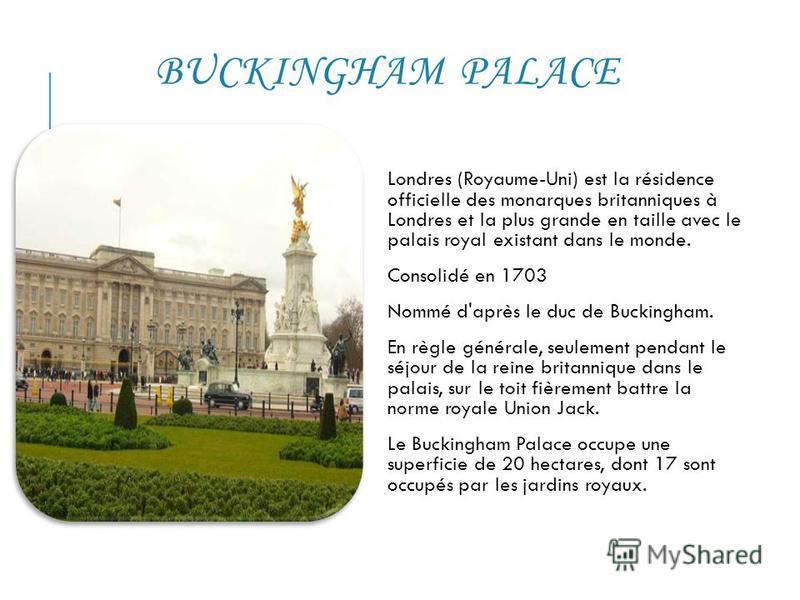 BUCKINGHAM PALACE Londres (Royaume-Uni) est la résidence officielle des monarques britanniques à Londres et la plus grande en taille avec le palais royal existant dans le monde. Consolidé en 1703 Nommé d'après le duc de Buckingham. En règle générale,