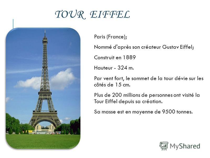 TOUR EIFFEL Paris (France); Nommé d'après son créateur Gustav Eiffel; Construit en 1889 Hauteur - 324 m. Par vent fort, le sommet de la tour dévie sur les côtés de 15 cm. Plus de 200 millions de personnes ont visité la Tour Eiffel depuis sa création.
