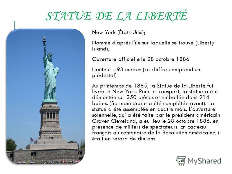 STATUE DE LA LIBERTÉ New York (États-Unis); Nommé d'après l'île sur laquelle se trouve (Liberty Island); Ouverture officielle le 28 octobre 1886 Hauteur - 93 mètres (ce chiffre comprend un piédestal) Au printemps de 1885, la Statue de la Liberté fut