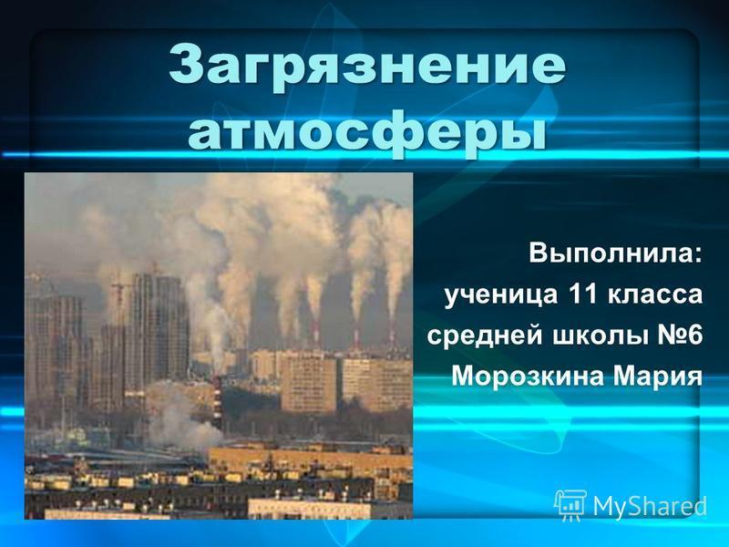 Загрязнение атмосферы Выполнила: ученица 11 класса средней школы 6 Морозкина Мария
