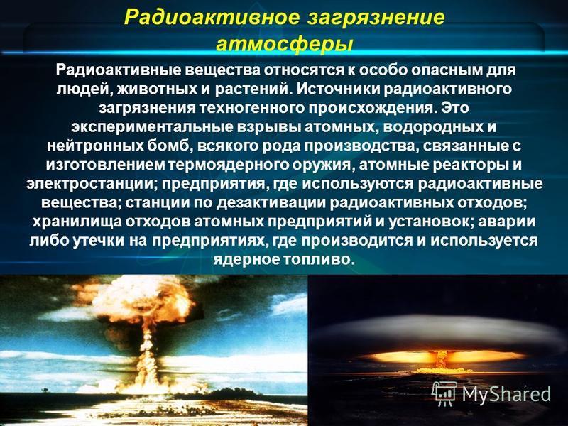 Радиоактивное загрязнение атмосферы Радиоактивные вещества относятся к особо опасным для людей, животных и растений. Источники радиоактивного загрязнения техногенного происхождения. Это экспериментальные взрывы атомных, водородных и нейтронных бомб,